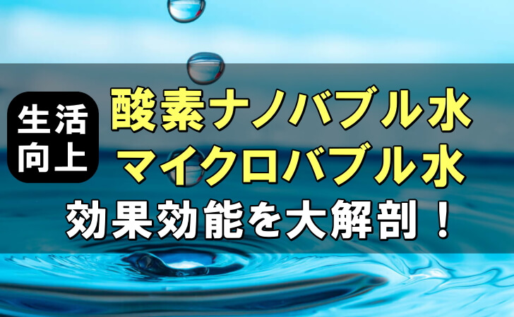 生活向上!酸素ナノバブル水やマイクロバブル水の効果効能を大解剖!